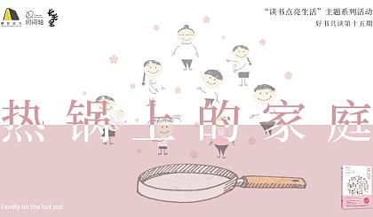 """互动吧-""""读书点亮生活""""主题系列活动—好书共读第十五期《热锅上的家庭》"""