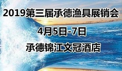 互动吧-4月5日到7日,2019第三届承德渔具展销会就要来了!!!