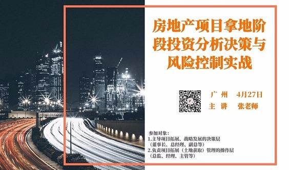 2019年4月27日【广州】《房地产项目拿地阶段投资分析决策与风险控制实战》