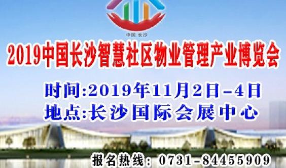 2019中国长沙智慧社区物业管理产业博览会