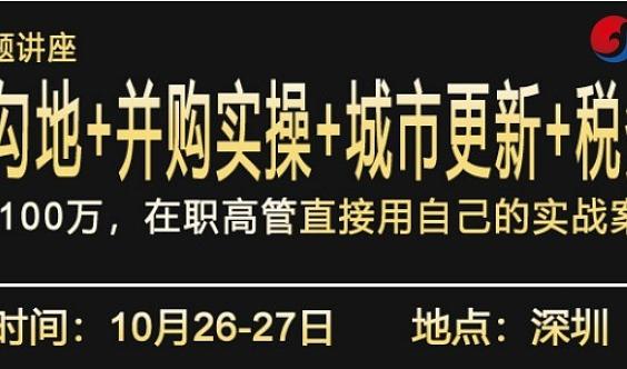 产业勾地+并购实操+城市更新+税务筹划10月26-27日深圳