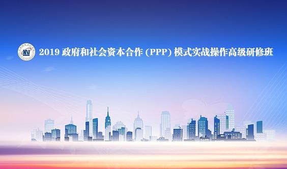2019政府和社会资本合作(PPP)模式实战操作高级研修班(65期)