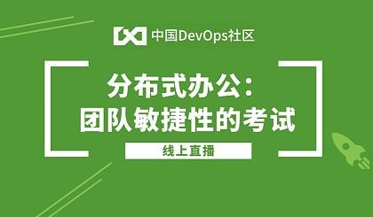 互动吧-中国DevOps社区第12期线上直播——分布式办公:团队敏捷性的考试