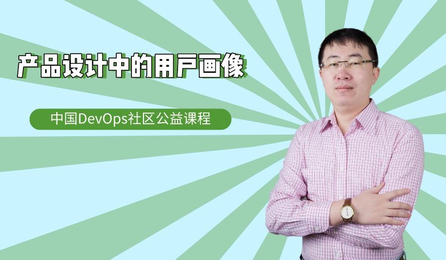 产品设计中的用户画像丨中国DevOps社区公益课