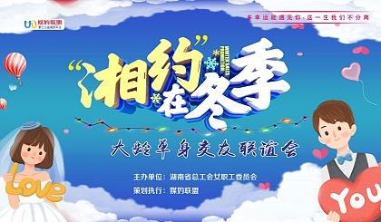 互动吧-【11.28工会活动预告】2020 湘约在冬季 大龄单身交友联谊会(@长沙)