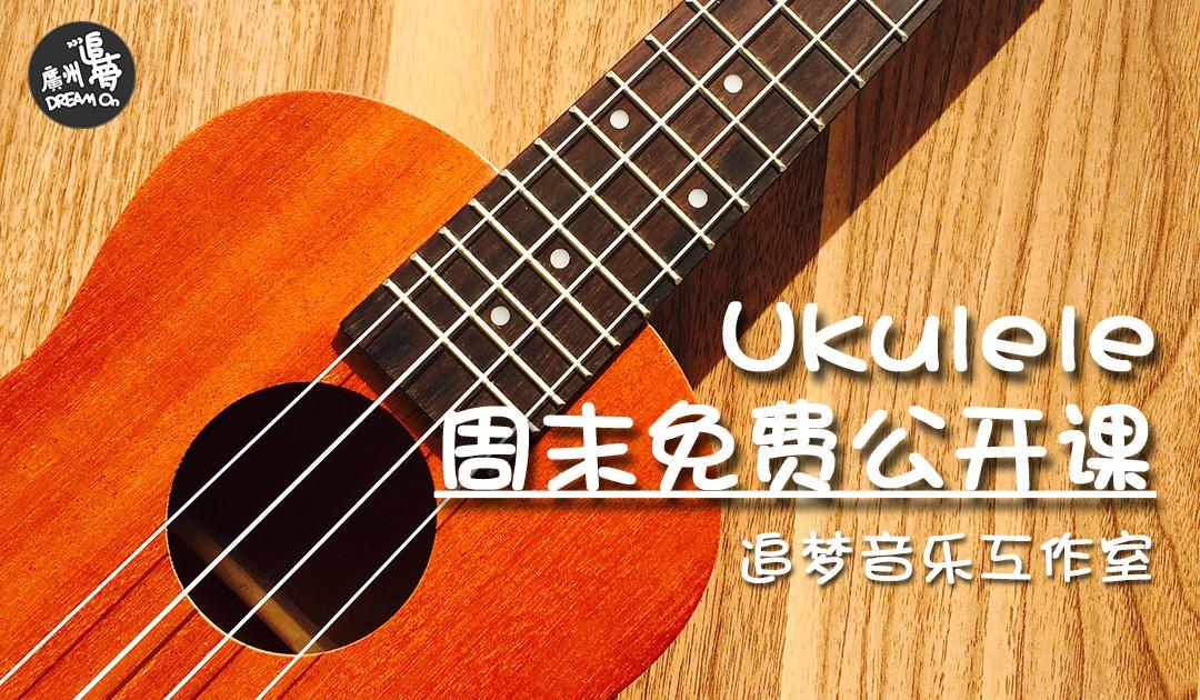 【周六日下午】广州追梦 ukulele 尤克里里 免费公开课—自弹自唱马上get