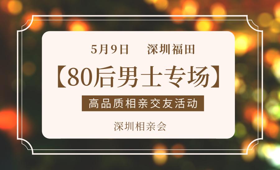 深圳相亲会丨5月9日深圳福田【80后男士专场】高品质相亲交友活动