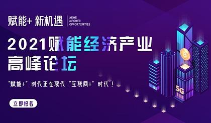 """互动吧-2021年中国第2届赋能经济产业高峰论坛 ——""""赋能+""""时代正在取代""""互联网+""""时代!"""