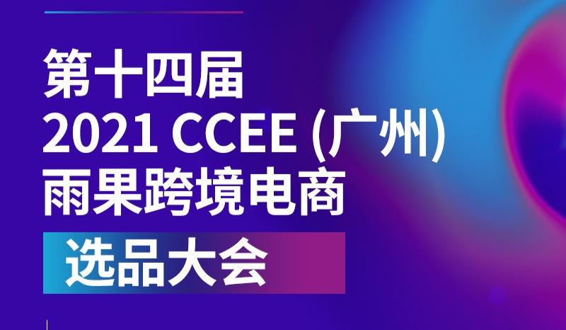 2021第十四届CCEE(广州)跨境电商选品大会招展活动,帮助传统外贸实现品牌出海!